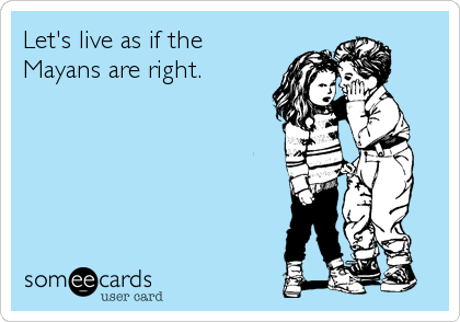 Let's live as if the Mayans are right.
