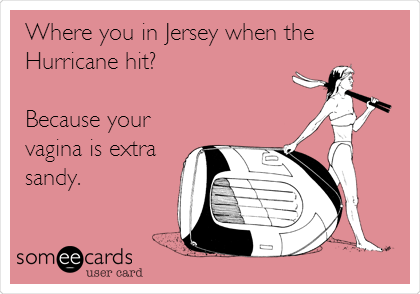 Where you in Jersey when the Hurricane hit?  Because your vagina is extra sandy.
