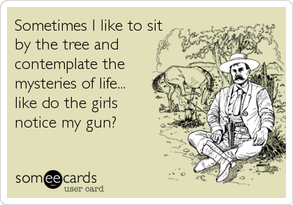 Sometimes I like to sit by the tree and contemplate the mysteries of life... like do the girls notice my gun?
