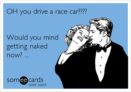 OH you drive a race car????   Would you mind getting naked now? ....