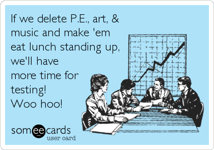 If we delete P.E., art, & music and make 'em eat lunch standing up, we'll have more time for testing! Woo hoo!