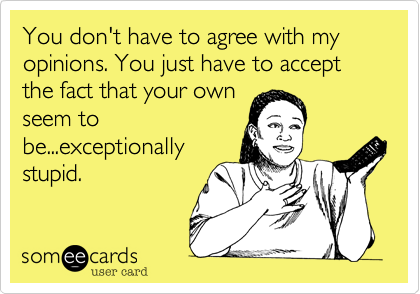You don't have to agree with my opinions. You just have to accept the fact that your own  seem to be...exceptionally stupid.