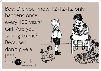 Boy: Did you know 12-12-12 only happens once every 100 years? Girl: Are you talking to me? Because I don't give a  f***.