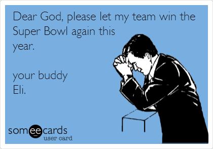 Dear God, please let my team win the Super Bowl again this year.   your buddy Eli.