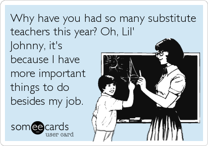 Why have you had so many substitute teachers this year? Oh, Lil' Johnny, it's because I have more important things to do besides my job.