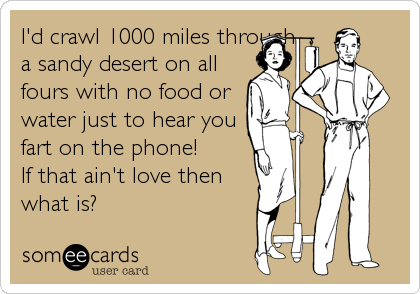 I'd crawl 1000 miles through a sandy desert on all fours with no food or water just to hear you fart on the phone!  If that ain't love then what is?