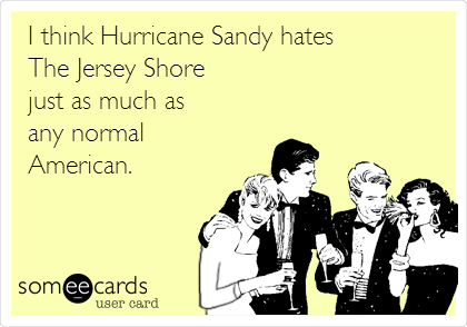 I think Hurricane Sandy hates The Jersey Shore just as much as any normal American.