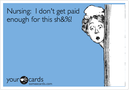 Nursing:  I don't get paid enough for this sh&%!