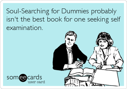 Soul-Searching for Dummies probably isn't the best book for one seeking self examination.
