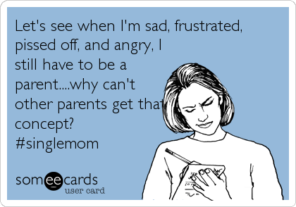 Let's see when I'm sad, frustrated, pissed off, and angry, I still have to be a parent....why can't other parents get that concept? #singlemom