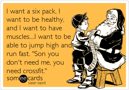 "I want a six pack, I want to be healthy, and I want to have muscles....I want to be able to jump high and run fast. ""Son you don't need me, you need crossfit."""