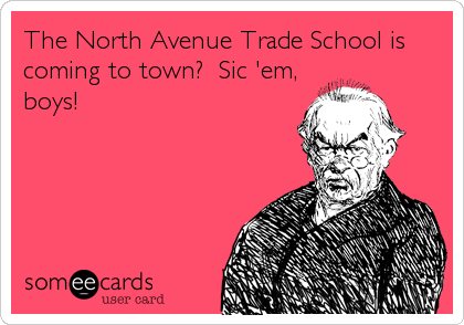 The North Avenue Trade School is coming to town?  Sic 'em, boys!