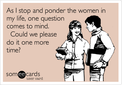 As I stop and ponder the women in my life, one questioncomes to mind.  Could we pleasedo it one moretime?