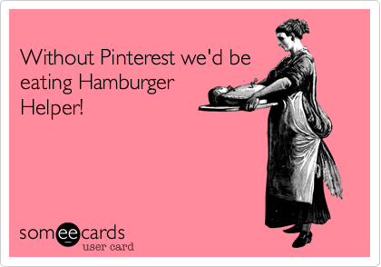 Without Pinterest we'd be eating Hamburger Helper!