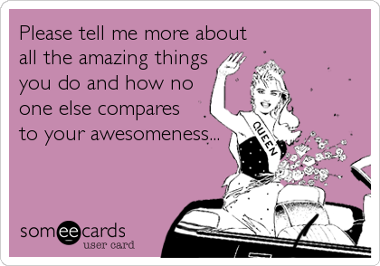 Please tell me more about all the amazing things you do and how no one else compares to your awesomeness...