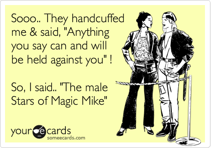"Sooo.. They handcuffed me & said, ""Anything you say can and will  be held against you"" !  So, I said.. ""The male Stars of Magic Mike"""