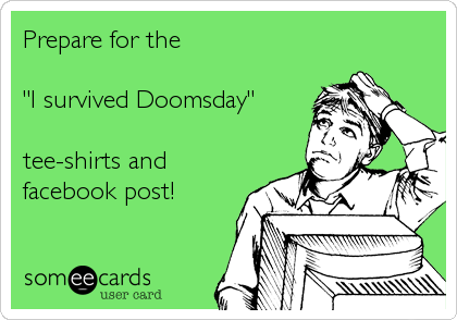 "Prepare for the  ""I survived Doomsday""  tee-shirts and facebook post!"