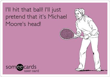 I'll hit that ball! I'll just pretend that it's Michael Moore's head!