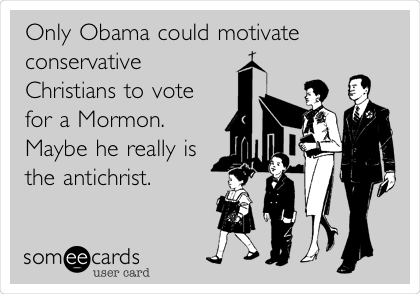 Only Obama could motivate conservative Christians to vote for a Mormon. Maybe he really is the antichrist.