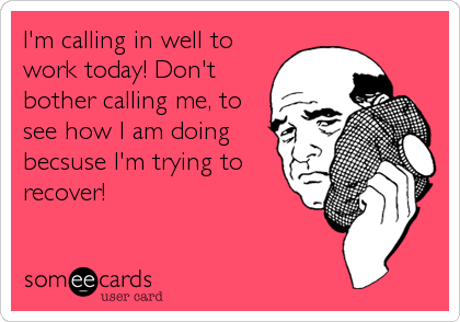 I'm calling in well to work today! Don't bother calling me, to see how I am doing becsuse I'm trying to recover!