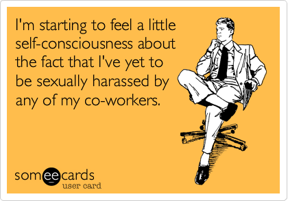 I'm starting to feel a little self-consciousness about the fact that I've yet to be sexually harassed by anyone at work.