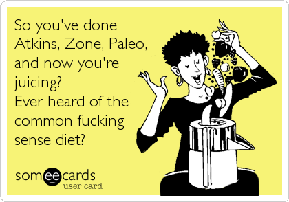So you've done Atkins, Zone, Paleo, and now you're juicing? Ever heard of the common fucking sense diet?