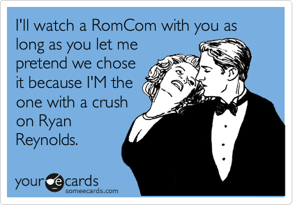 I'll watch a RomCom with you as long as you let me pretend we chose it because I'M the one with a crush on Ryan Reynolds.