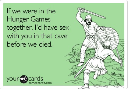 If we were in the Hunger Games together, I'd have sex with you in that cave before we died.