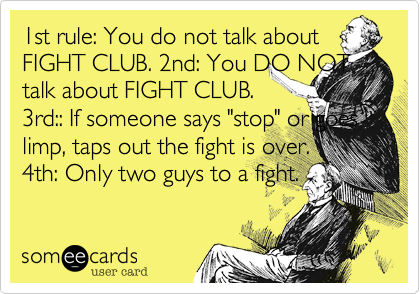 """1at rule%3A You do not talk about FIGHT CLUB. 2nd%3A You DO NOT talk about FIGHT CLUB. 3rd%3A%3A If someone says """"stop"""" or goes limp%2C taps out the fight is over. 4th%3A Only two guys to a fight."""