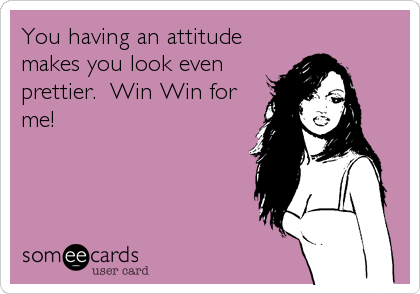 You having an attitude makes you look even prettier.  Win Win for me!