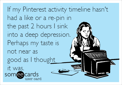 If my Pinterest activity timeline hasn't had a like or a re-pin in the past 2 hours I sink into a deep depression. Perhaps my taste is not near as good as I thought it was.