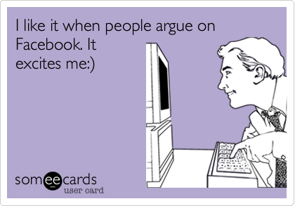 I like it when people argue on Facebook. Itexcites me:)