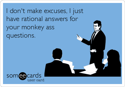 I don't make excuses, I just