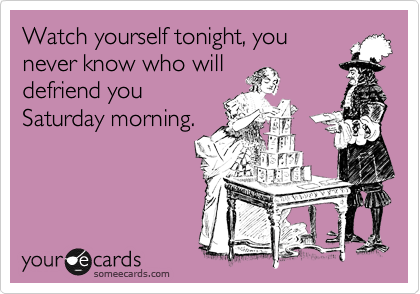 Watch yourself tonight, you never know who will defriend you Saturday morning.