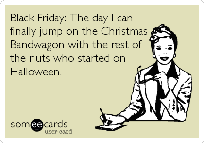 Black Friday: The day I can finally jump on the Christmas Bandwagon with the rest of the nuts who started on Halloween.