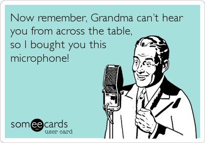Now remember, Grandma can't hear you from across the table, so I bought you this microphone!