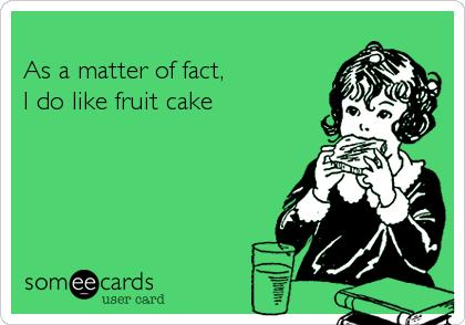 As a matter of fact,I do like fruit cake