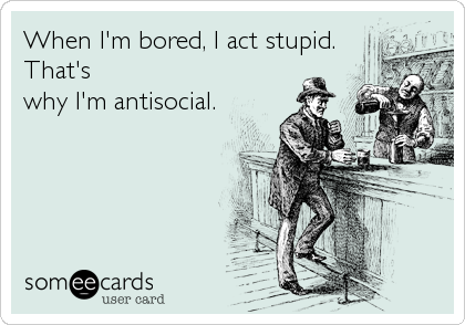 When I'm bored, I act stupid. That's why I'm antisocial.
