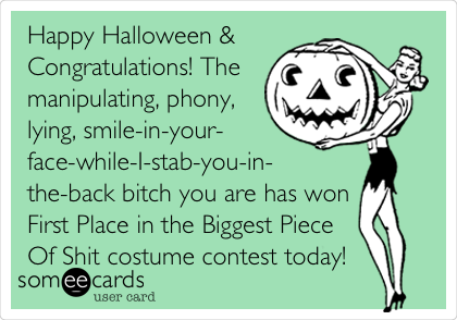 Happy Halloween & Congratulations! The manipulating, phony, lying, smile-in-your- face-while-I-stab-you-in- the-back bitch you are has won First Place in the Biggest Piece Of Shit costume contest today!