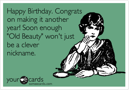 """Happy Birthday. Congrats on making it another year! Soon enough """"Old Beauty"""" won't just be a clever nickname."""