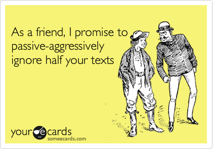 As a friend, I promise to passive-aggressively ignore half your texts