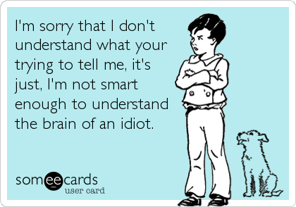 I'm sorry that I don't  understand what your trying to tell me, it's just, I'm not smart enough to understand the brain of an idiot.