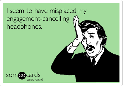 I seem to have misplaced my engagement-cancelling headphones.