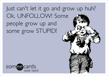 Just can't let it go and grow up huh? Ok, UNFOLLOW! Some people grow up and some grow STUPID!