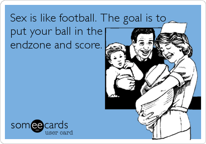 Sex is like football. The goal is to put your ball in the endzone and score.