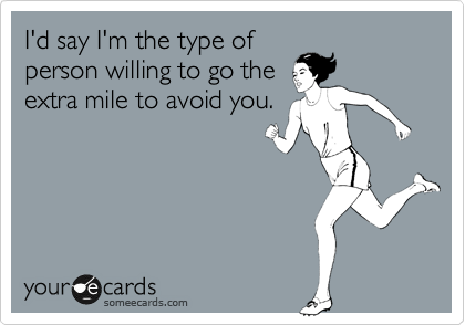 I'd say I'm the type of person willing to go the extra mile to avoid you.