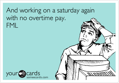 And working on a saturday again with no overtime pay. FML