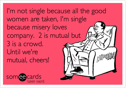 I'm not single because all the good women are taken, I'm single because misery loves company.  2 is mutual but 3 is a crowd.  Until we're mutual cheers!