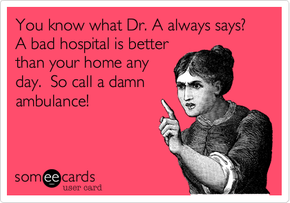 You know what Dr. A always says?  A bad hospital is better than your home any day.  So call a damn ambulance!