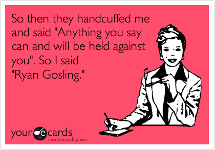 """So then they handcuffed me and said """"Anything you say can and will be held against you"""". So I said """"Ryan Gosling."""""""